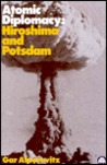 Atomic Diplomacy: Hiroshima and Potsdam: The Use of the Atomic Bomb and the American Confrontation with Soviet Power