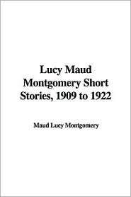 Lucy Maud Montgomery Short Stories, 1909 to 1922 by L.M. Montgomery