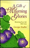 A Gift of Mourning Glories: Restoring Your Life After Loss