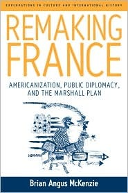 Remaking France: Americanization, Public Diplomacy, and the Marshall Plan  by  Brian Angus Mckenzie