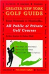 Greater New York Golf Guide: From Montauk to Monticello: Complete Coverage of All Public and Private Golf Courses of the Metropolitan Area