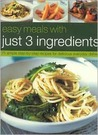 Easy Meals with Just 3 Ingredients: 50 Simple Step-By-Step Recipes for Delicious Everyday Dishes