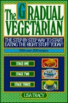 The Gradual Vegetarian: The Step-by-step Way to Start Eating the Right Stuff Today!