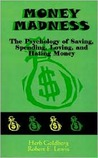 Money Madness: The Psychology of Saving, Spending, Loving, and Hating Money