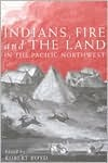 Indians, Fire, and the Land in the Pacific Northwest by Robert Boyd