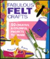 Fabulous Felt Crafts: 50 Creative & Colorful Projects to Make