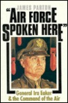 Air Force Spoken Here: General IRA Eaker and the Command of the Air