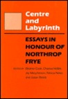 Centre & Labyrinth: Essays in Honour of Northrop Frye