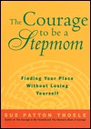 The Courage to Be a Stepmom by Sue Patton Thoele