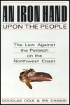 An Iron Hand Upon The People: The Law Against The Potlatch On The Northwest Coast