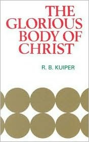 Glorious Body of Christ by R.B. Kuiper