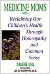 Medicine  Moms: Reclaiming Our Children's Health Through Homeopathy and Common Sense