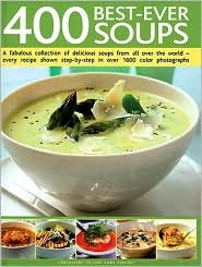 400 Best-Ever Soups: A Fabulous Collection of Delicious Soups from All Over the World - Every Recipe Shown Step-By-Step with Over 1600 Colo