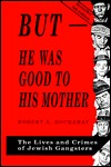 But-He Was Good to His Mother: The Lives and Crimes of Jewish Gangsters