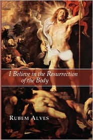 I Believe in the Resurrection of the Body by Rubem Alves