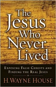 The Jesus Who Never Lived by H. Wayne House