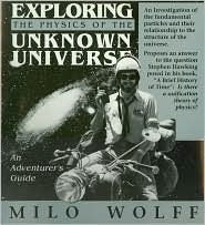 Exploring the Physics of the Unknown Universe by Milo Wolff