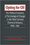 Opting For Oil: The Political Economy Of Technological Change In The West German Chemical Industry, 1945 1961