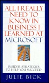 All I Really Need to Know in Business I Learned at Microsoft by Julie Bick