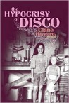 The Hypocrisy of Disco by Clane Hayward