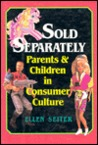 Sold Separately: Children and Parents in Consumer Culture