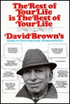 The Rest Of Your Life Is The Best Of Your Life: David Brown's Guide To Growing Gray Disgracefully