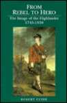 From Rebel To Hero: The Image Of The Highlander, 1745 1830