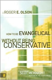 How to Be Evangelical without Being Conservative by Roger E. Olson