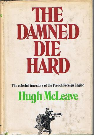 The Damned Die Hard: The colorful, true story of the French Foreign Legion
