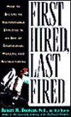 First Hired, Last Fired: How To Make Yourself Indispensable In An Age Of Downsizing, Mergers, And Restructuring
