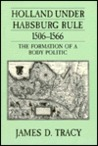 Holland Under Habsburg Rule, 1506-1566: The Formation of a Body Politic