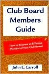 Club Board Members Guide: How to Become an Effective Member of Your Club Board  by  John L. Carroll