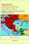 Moldova: A Romanian Province Under Russian Rule : Diplomatic History from the Archives of the Great Powers