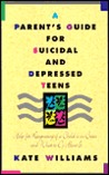 A Parent's Guide for Suicidal and Depressed Teens by Kate  Williams