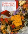 Everlasting Floral Gifts: More Than 100 Beautiful Projects To Make