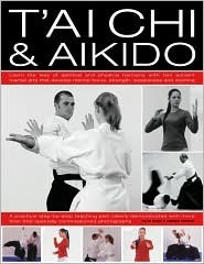 Tai Chi & Aikido: Learn The Way Of Spiritual Harmony With Two Ancient Martial Arts That Develop Mental Focus, Strength, Suppleness And Stamina: A Fully ... In Over 600 Step By Step Color Photographs