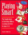 Playing Smart: The Family Guide to Enriching, Offbeat Learning Activities for Ages 4-14
