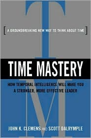 Time Mastery: How Temporal Intelligence Will Make You a Stronger, More Effective Leader