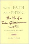With Faith and Physic: The Life of a Tudor Gentlewoman - Lady Grace Mildmay, 1552-1620