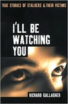 I'll Be Watching You: True Stories of Stalkers and Their Victims