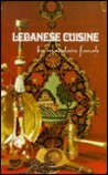 Lebanese Cuisine: Over Two Hundred Authentic Recipes Designed for the Gourmet, the Vegetarian, the Healthfood Enthusiast