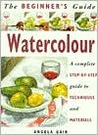 The Beginner's Guide Watercolour: A Complete Step-by-Step Guide to Techniques and Materials