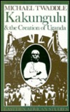 Kakungulu & the Creation of Uganda by Michael Twaddle