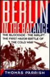 Berlin In The Balance: The Blockade, The Airlift, The First Major Battle Of The Cold War