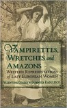 Vampirettes, Wretches, and Amazons: Western Representations of East European Women