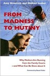 From Madness to Mutiny: Why Mothers Are Running from the Family Courts -- And What Can Be Done about It