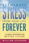 Eliminate Stress from Your Life Forever: A Simple Program for Better Living