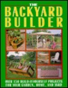 The Backyard Builder: Over 150 Build-It-Yourself Projects for Your Garden, Home and Yard