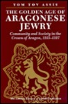 The Golden Age of Aragonese Jewry: Community and Society in the Crown of Aragon, 1213-1327