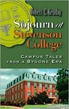 Sojourn at Stevenson College: Campus Tales from a Bygone Era: A Compendium of Whimsical Events That Actually Did Occur, Modestly Embellished